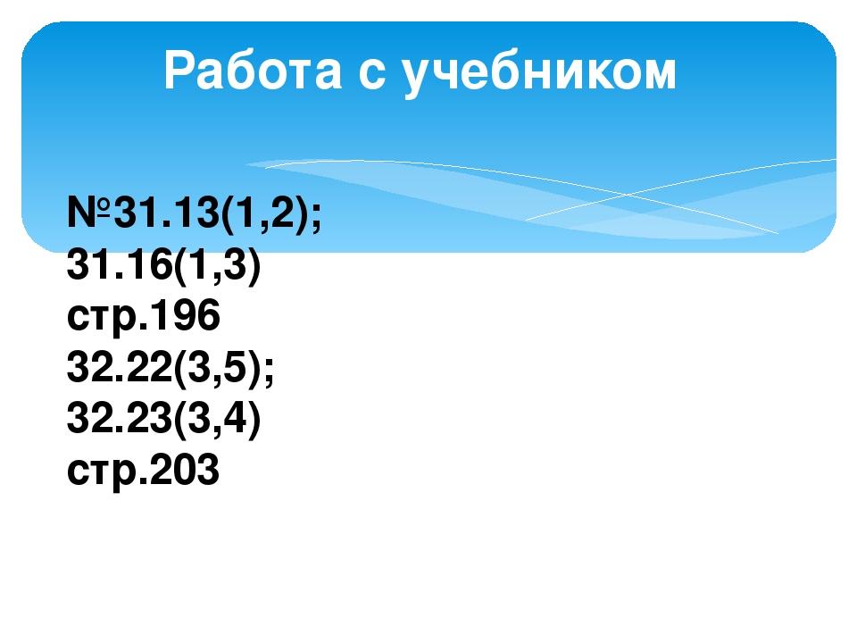Работа с учебником №31.13(1,2); 31.16(1,3) стр.196 32.22(3,5); 32.23(3,4) стр...