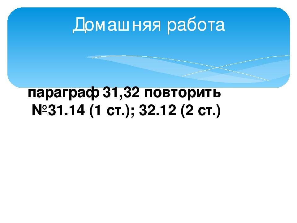 Домашняя работа параграф 31,32 повторить №31.14 (1 ст.); 32.12 (2 ст.)