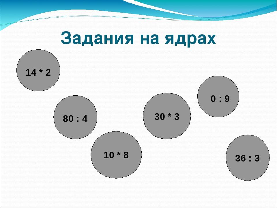 Задания на ядрах 14 * 2 0 : 9 30 * 3 36 : 3 80 : 4 10 * 8