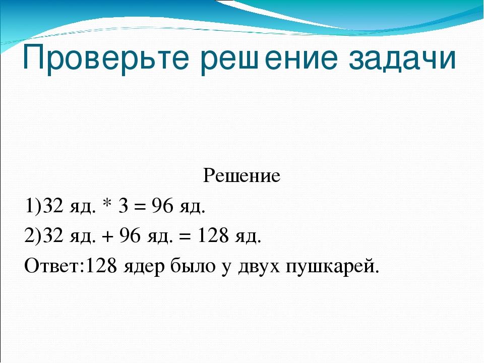 Проверьте решение задачи Решение 1)32 яд. * 3 = 96 яд. 2)32 яд. + 96 яд. = 12...