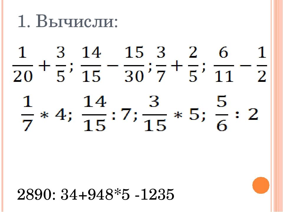 1. Вычисли: 2890: 34+948*5 -1235 52920 : 56