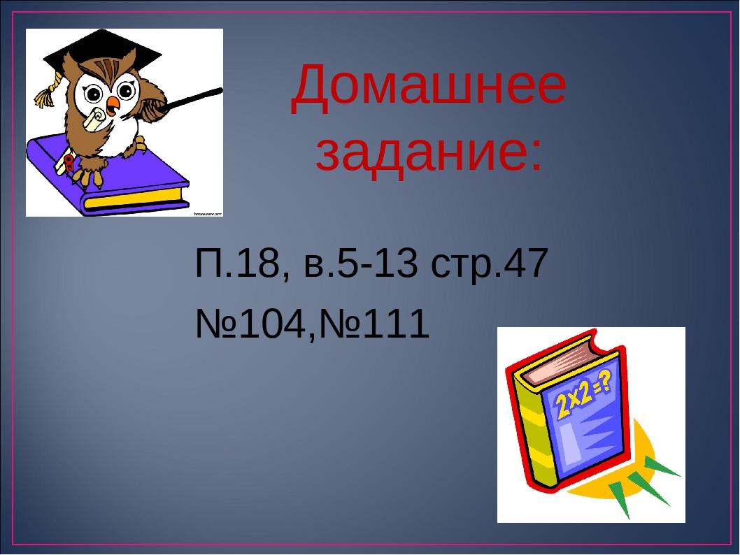 П.18, в.5-13 стр.47 №104,№111 Домашнее задание: