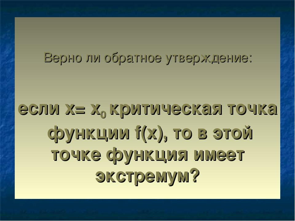 Верно ли обратное утверждение: если х= х0 критическая точка функции f(x), то...