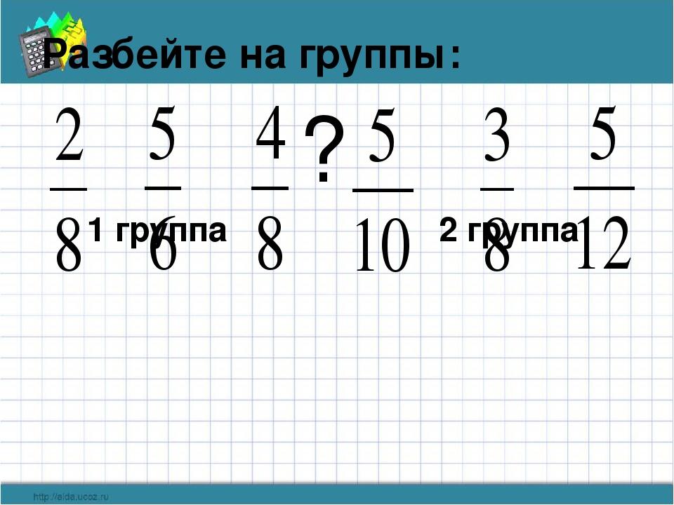 Разбейте на группы: 1 группа 2 группа ?