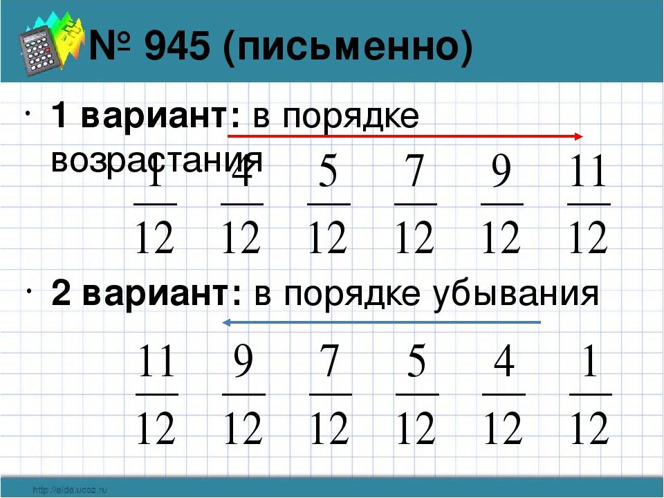 1 вариант: в порядке возрастания № 945 (письменно) 2 вариант: в порядке убывания
