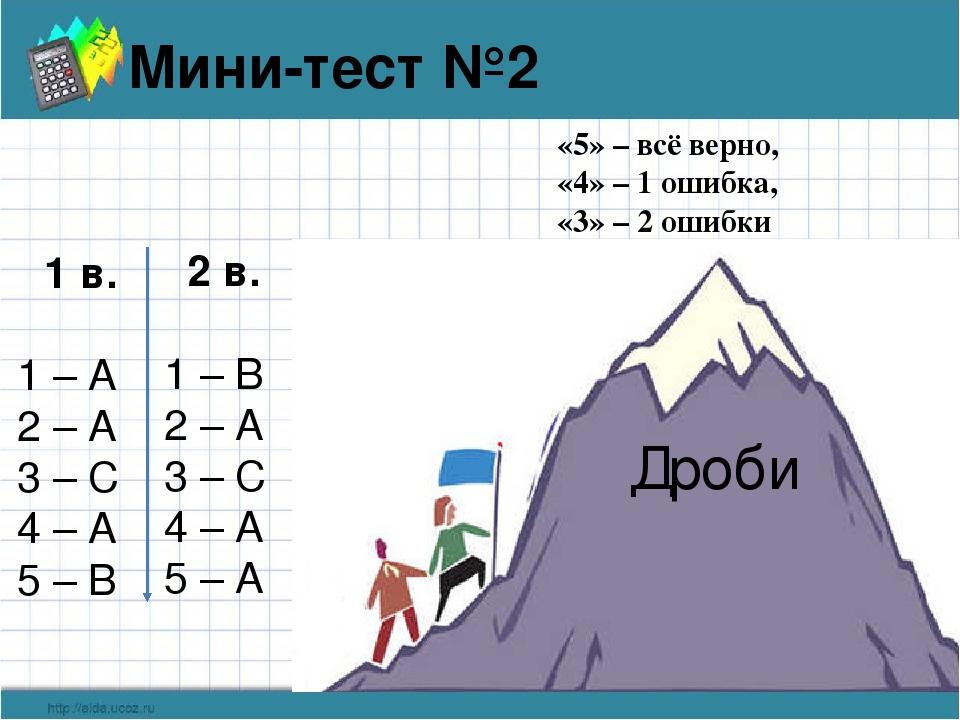 Дроби Мини-тест №2 1 в. 1 – А 2 – А 3 – С 4 – А 5 – В 2 в. 1 – В 2 – А 3 – С...