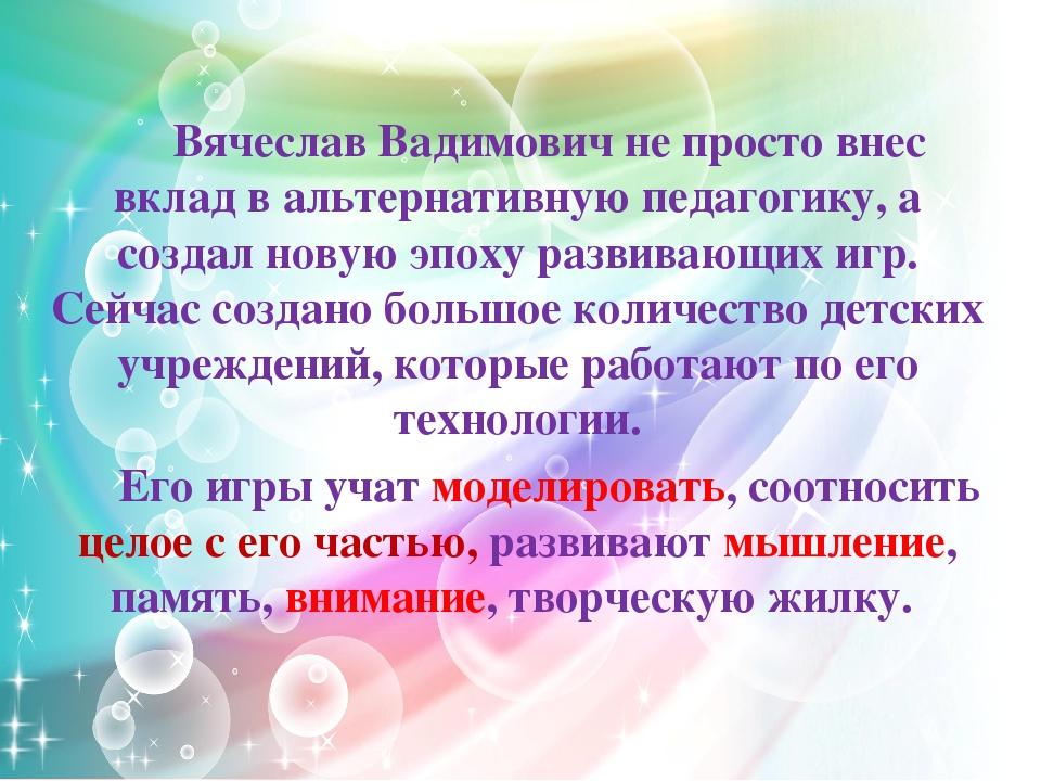 Вячеслав Вадимович не просто внес вклад в альтернативную педагогику, а создал...