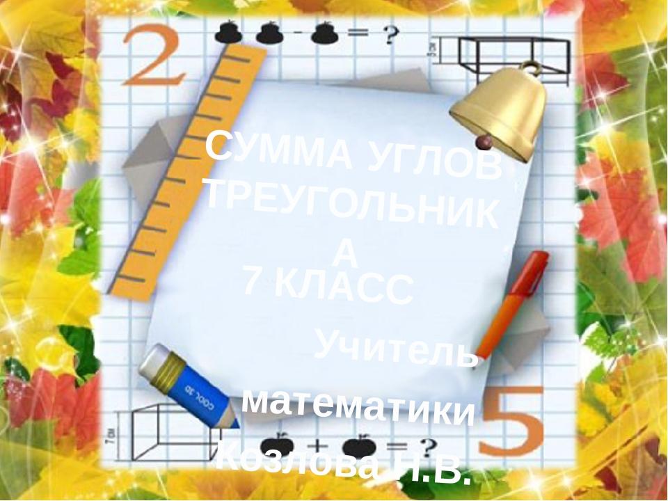 СУММА УГЛОВ ТРЕУГОЛЬНИКА 7 КЛАСС Учитель математики Козлова Н.В.