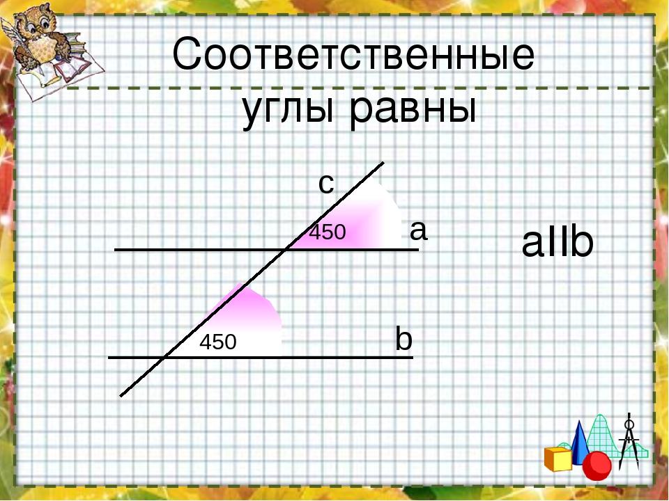 Соответственные углы равны aIIb 450 450 a b c