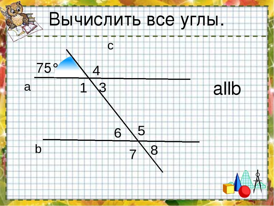 а b c 1 3 4 5 6 7 8 Вычислить все углы. allb 75°