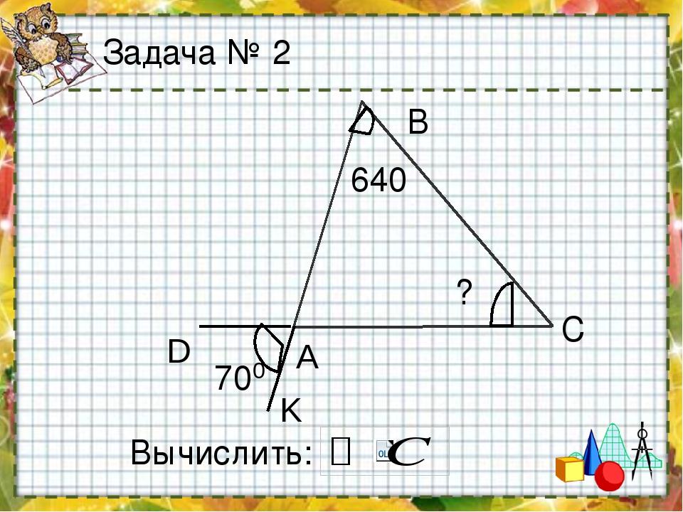 Задача № 2 В С 640 ? Вычислить: А D K 70 0