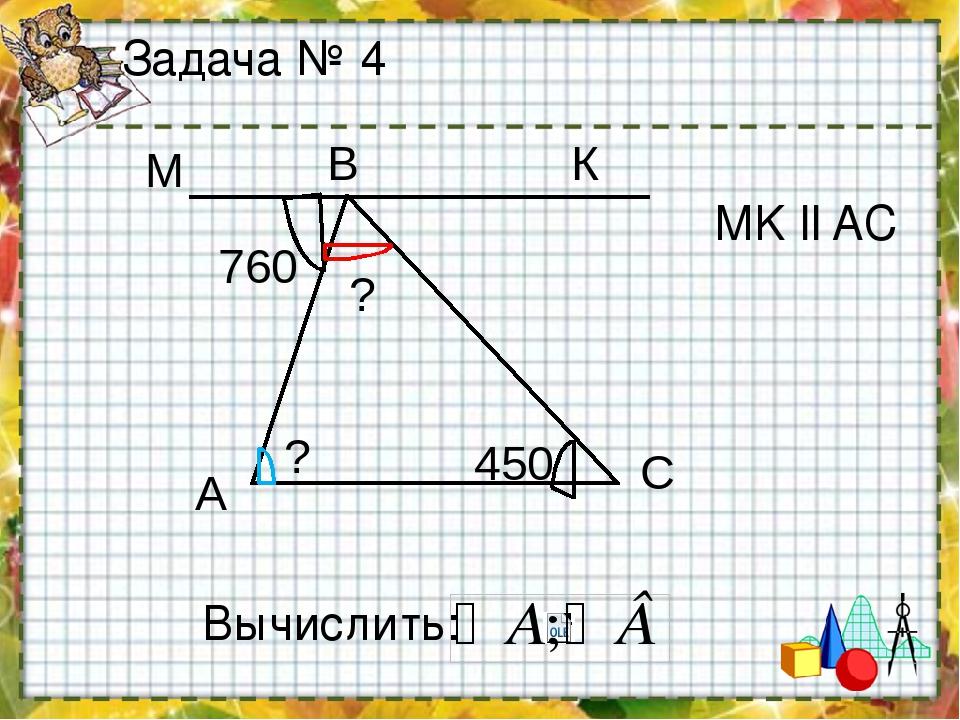 Задача № 4 Вычислить: МK ll AC А B C 760 450 К М ? ?