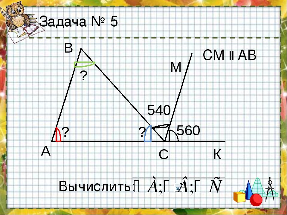 Задача № 5 Вычислить: СМ ll AB А B C 540 560 М ? ? ? К