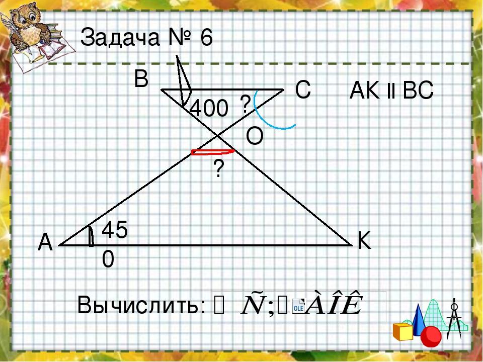А К С В 400 450 Вычислить: O АК ll ВС ? ? Задача № 6