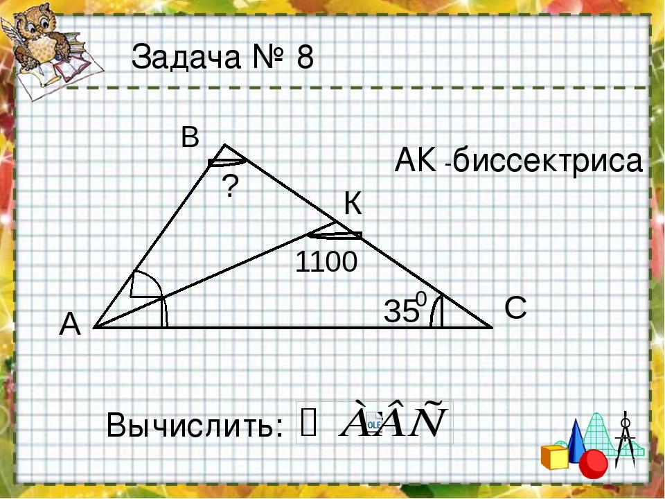АК -биссектриса Вычислить: Задача № 8 А В С К 35 1100 ? 0