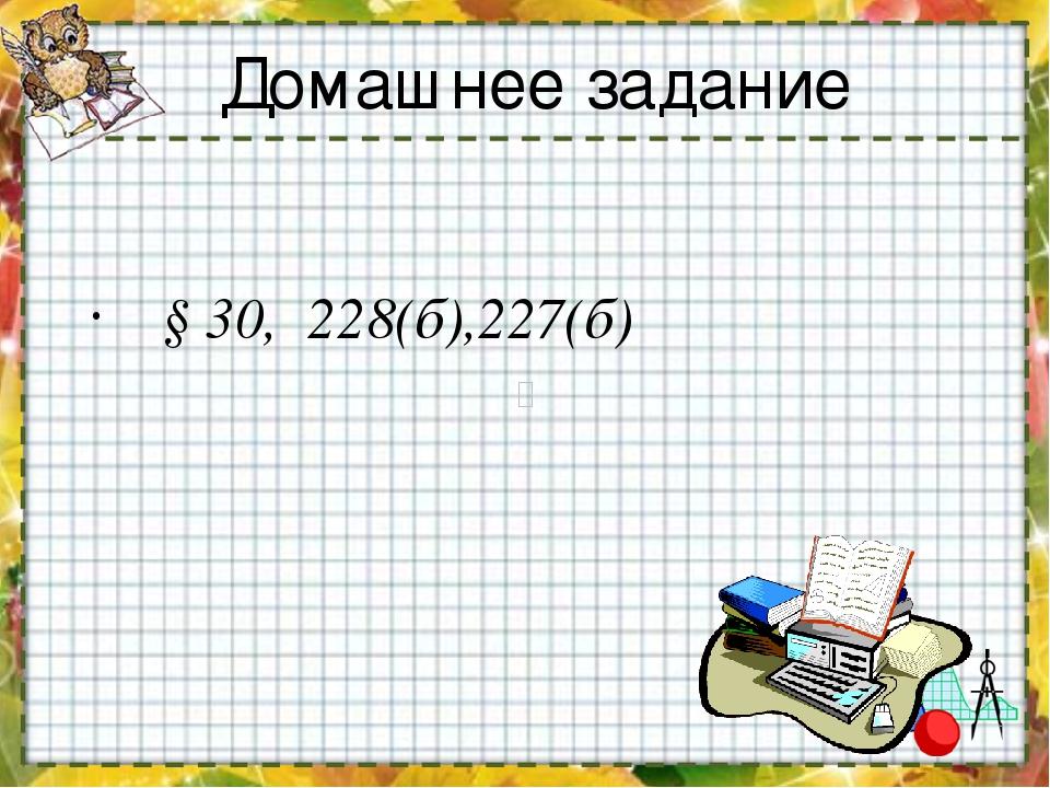 § 30, 228(б),227(б) Домашнее задание