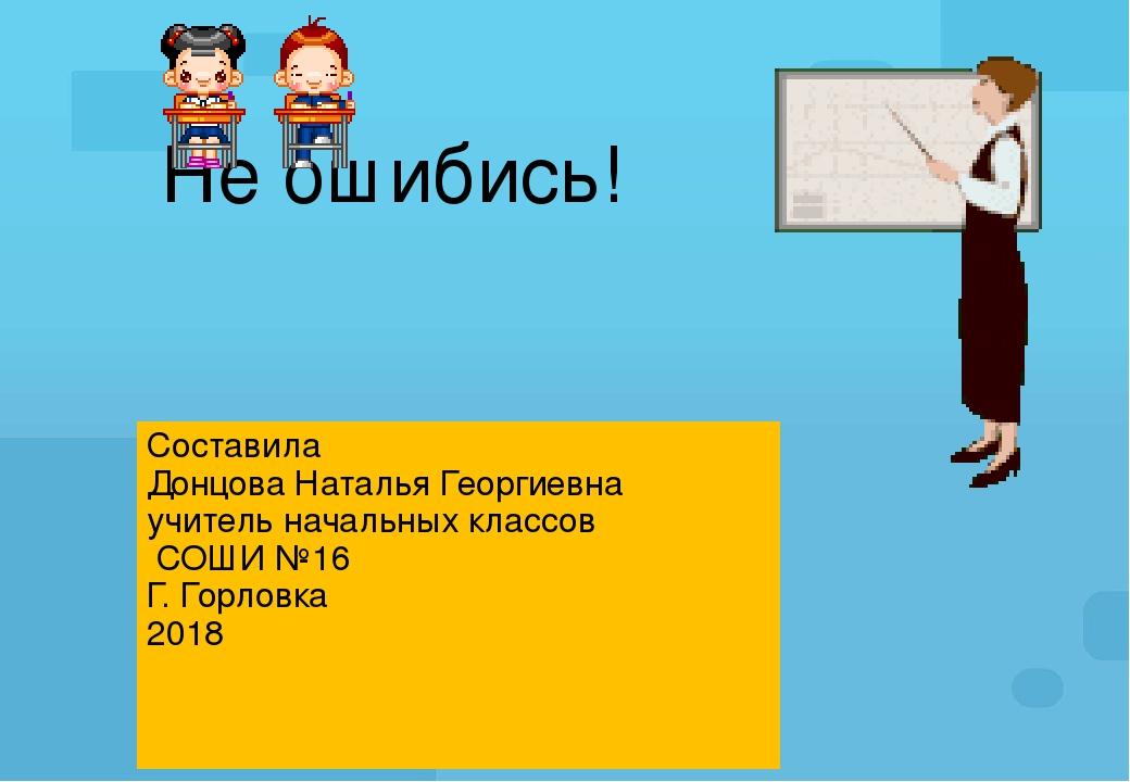 Не ошибись! Составила Донцова Наталья Георгиевна учитель начальных классов СО...