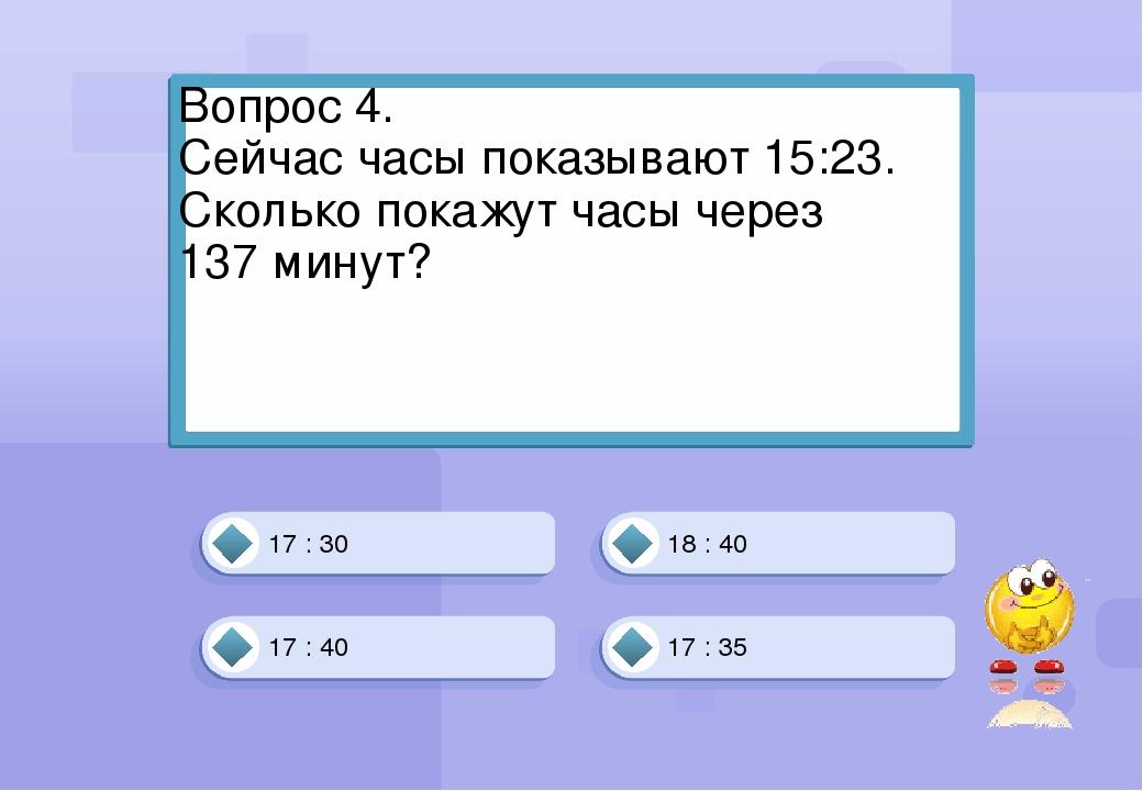 17 : 40 18 : 40 17 : 35 17 : 30 Вопрос 4. Сейчас часы показывают 15:23. Сколь...