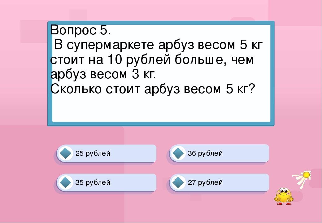 25 рублей 36 рублей 27 рублей 35 рублей Вопрос 5. В супермаркете арбуз весом...
