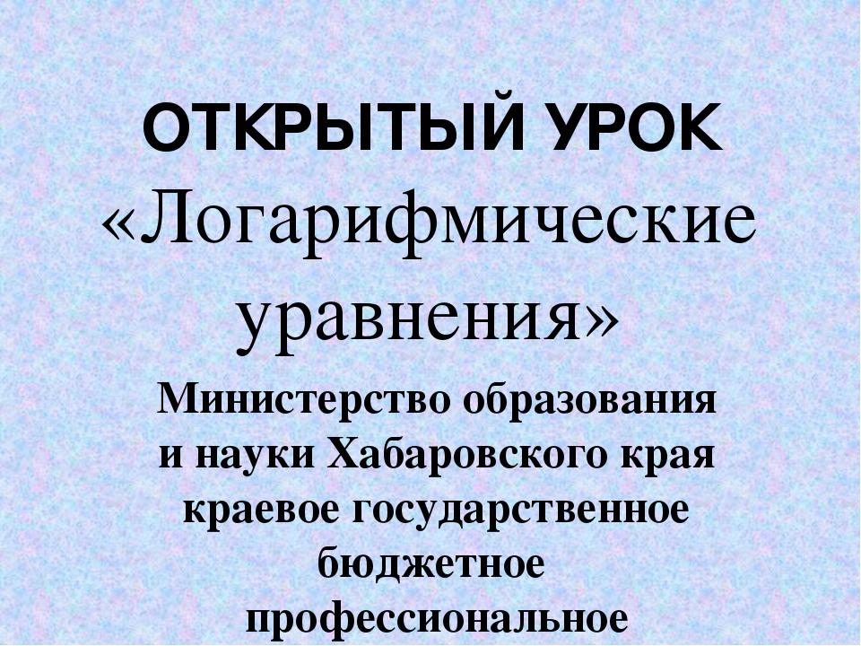 ОТКРЫТЫЙ УРОК «Логарифмические уравнения» Министерство образования и науки Ха...