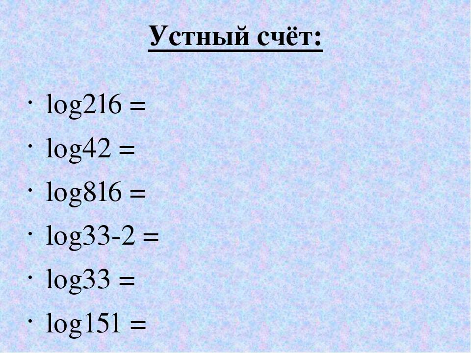 Устный счёт: log216 = log42 = log816 = log33-2 = log33 = log151 =