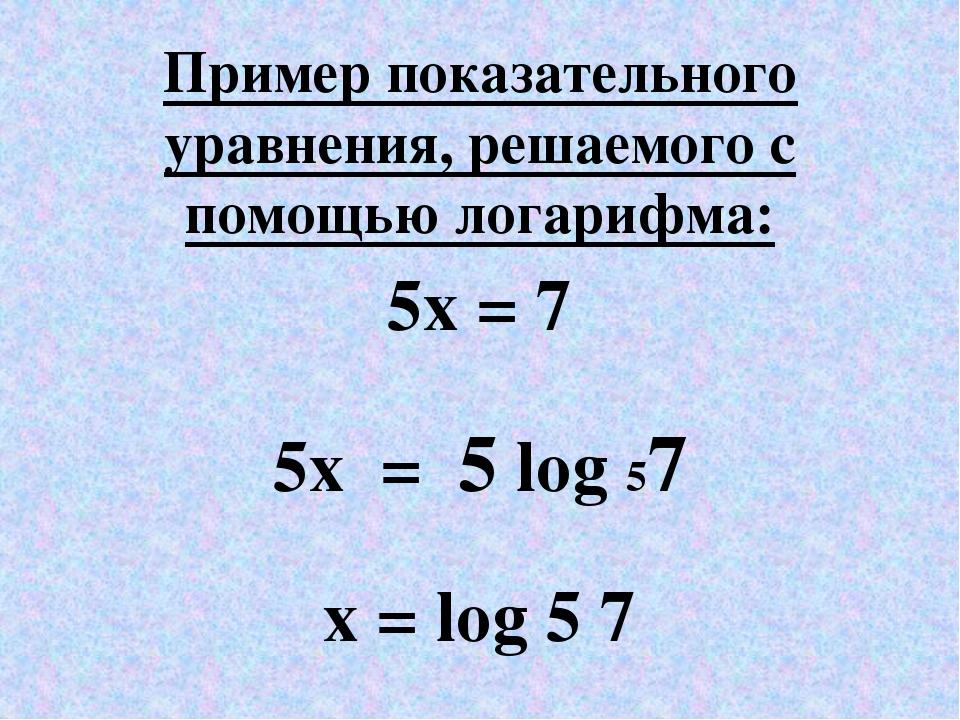 Пример показательного уравнения, решаемого с помощью логарифма: 5x = 7 5x = 5...