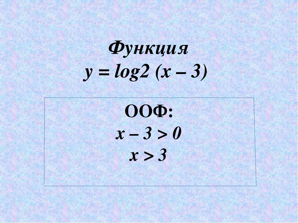 Функция y = log2 (x – 3) ООФ: x – 3 > 0 x > 3