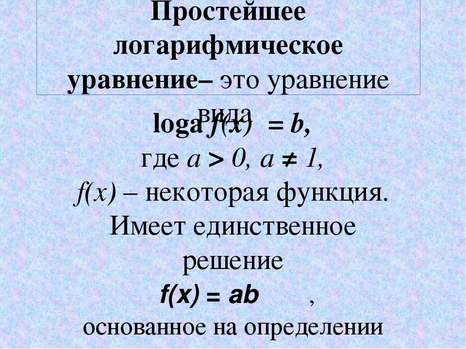Простейшее логарифмическое уравнение– это уравнение вида logа f(x) =b, где а...