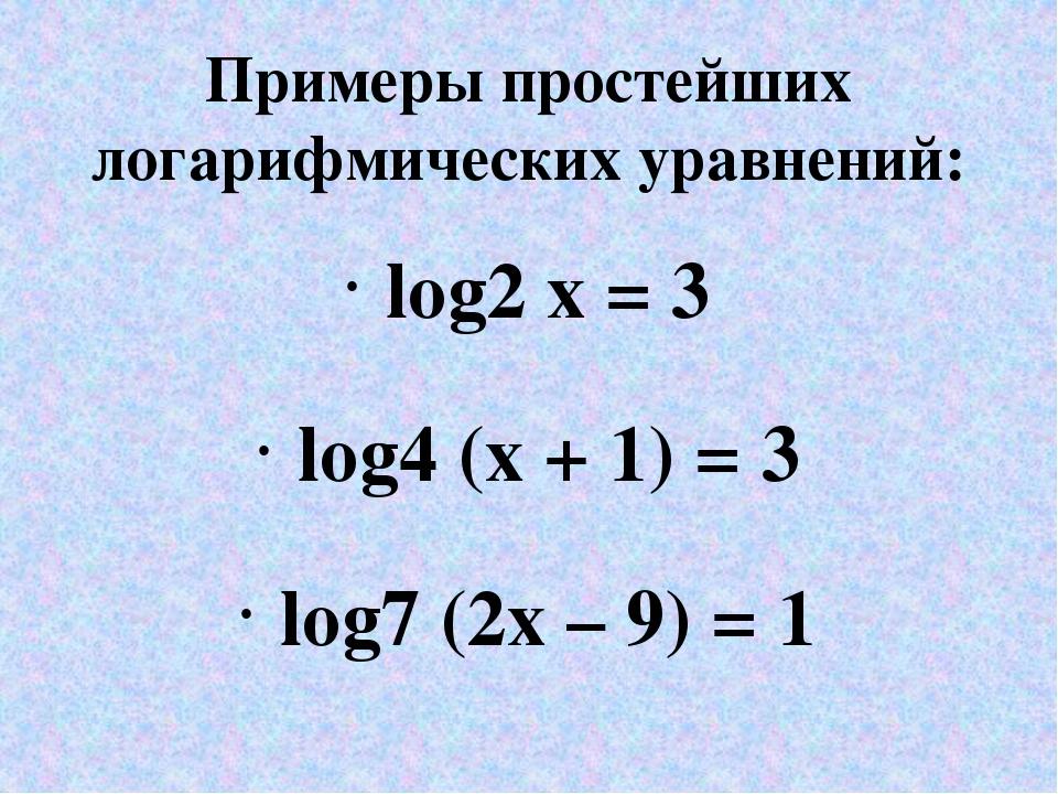Примеры простейших логарифмических уравнений: log2 x = 3 log4 (x + 1) = 3 log...