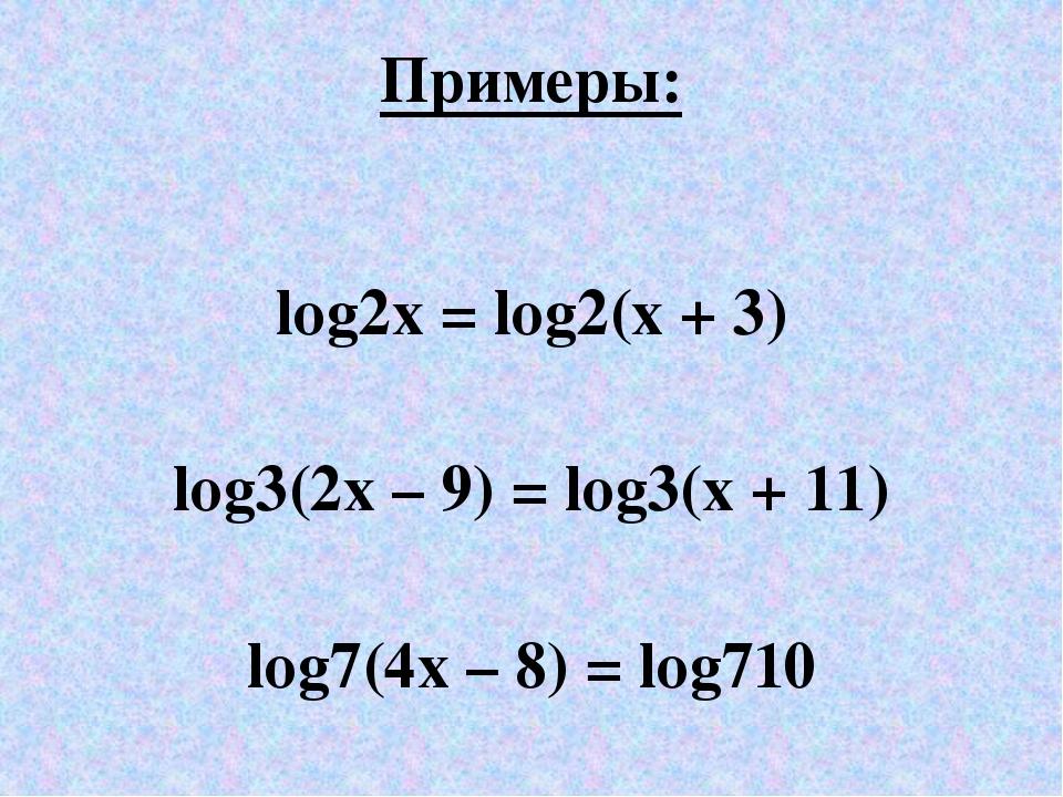 Примеры: log2x = log2(x + 3) log3(2x – 9) = log3(x + 11) log7(4x – 8) = log710