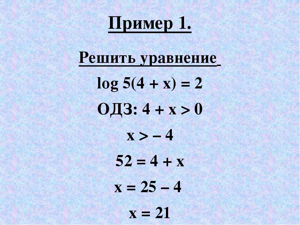 Пример 1. Решить уравнение log 5(4 + x) = 2 ОДЗ: 4 + x > 0 х > – 4 52 = 4 + x...