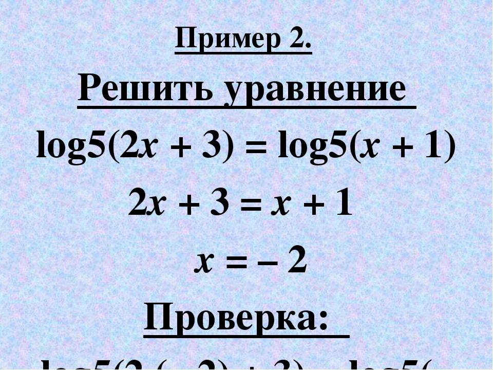 Пример 2. Решить уравнение log5(2x + 3) = log5(x + 1) 2x + 3 = x + 1 x = – 2...
