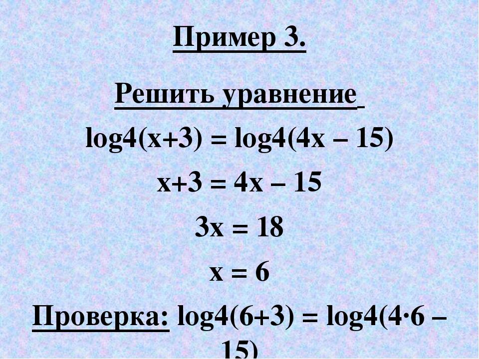 Пример 3. Решить уравнение log4(х+3) = log4(4x – 15) х+3 = 4x – 15 3x = 18 x...