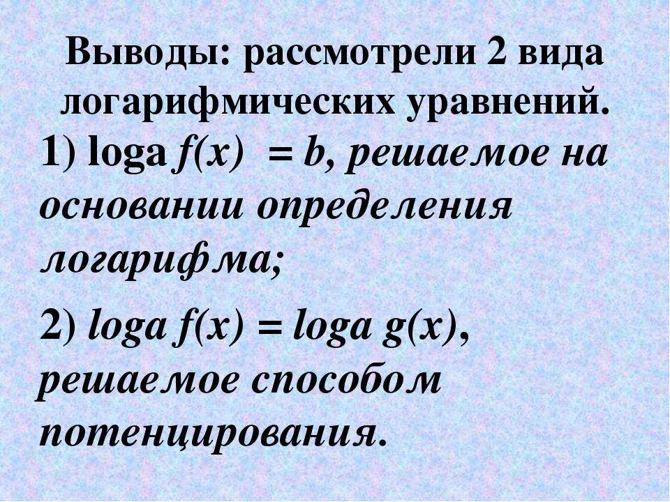 Выводы: рассмотрели 2 вида логарифмических уравнений. 1) logа f(x) =b, решае...