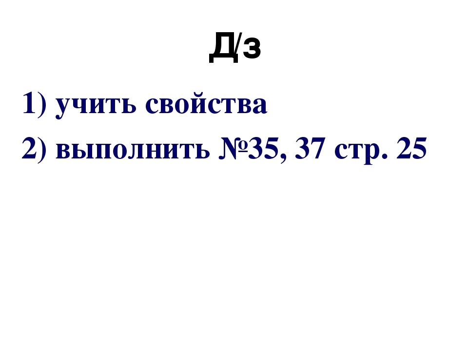 Д/з 1) учить свойства 2) выполнить №35, 37 стр. 25