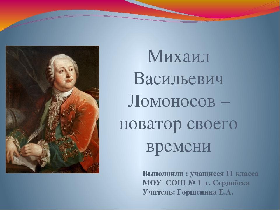 Михаил Васильевич Ломоносов – новатор своего времени Выполнили : учащиеся 11...