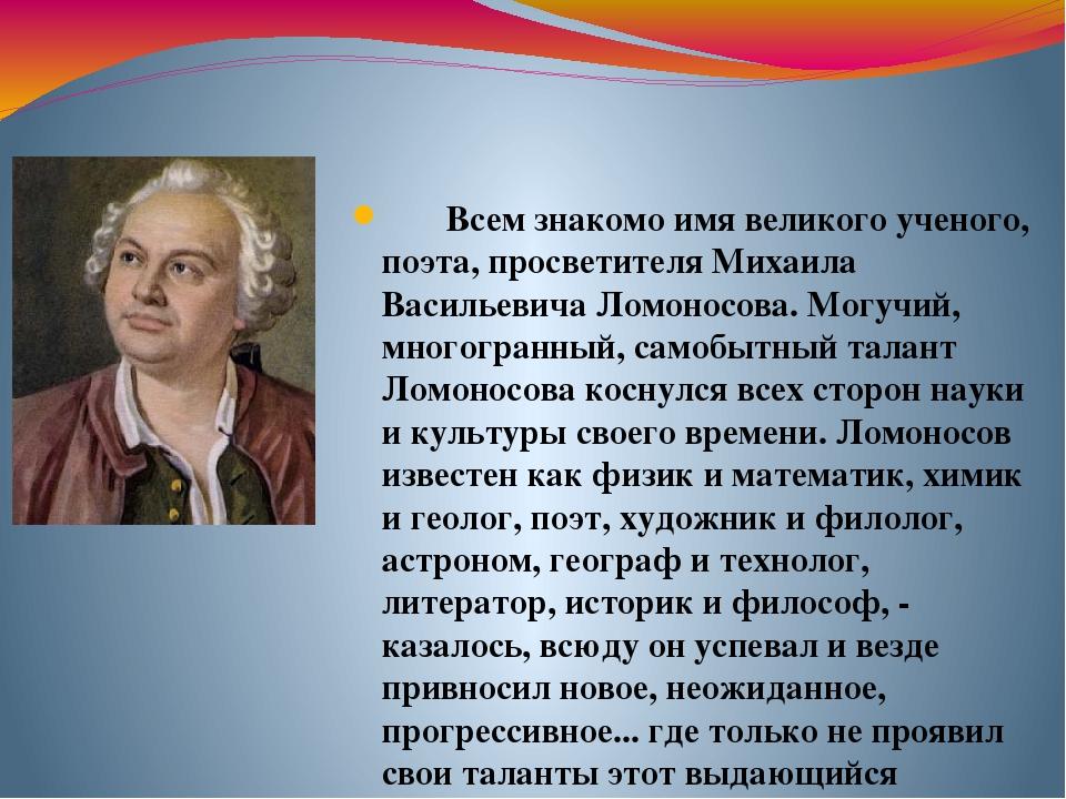 Всем знакомо имя великого ученого, поэта, просветителя Михаила Васильевича Ло...