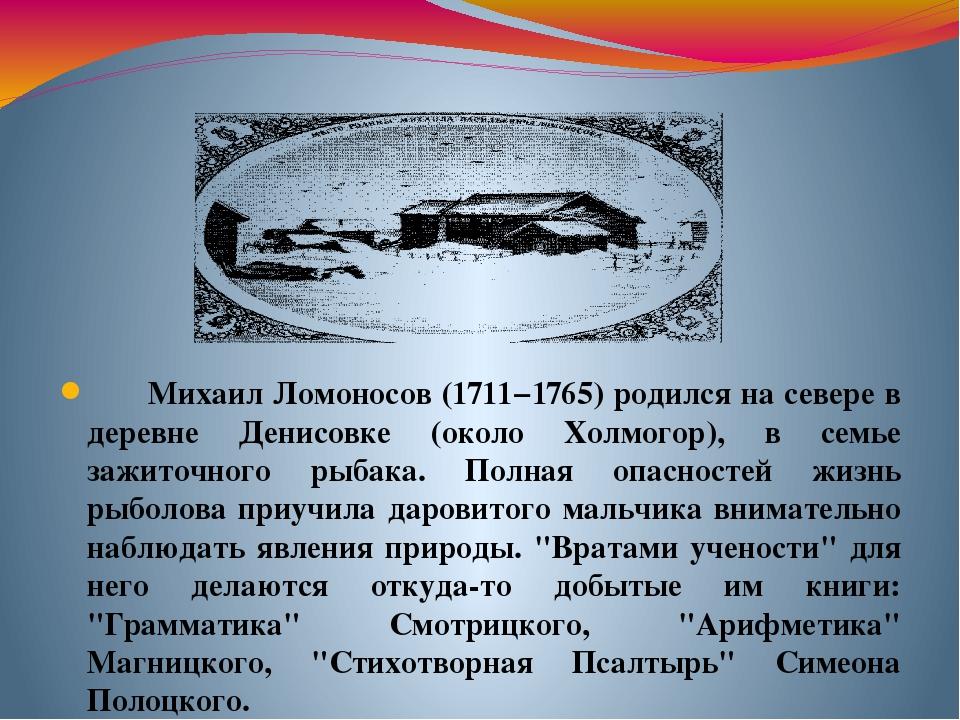Михаил Ломоносов (1711−1765) родился на севере в деревне Денисовке (около Хол...