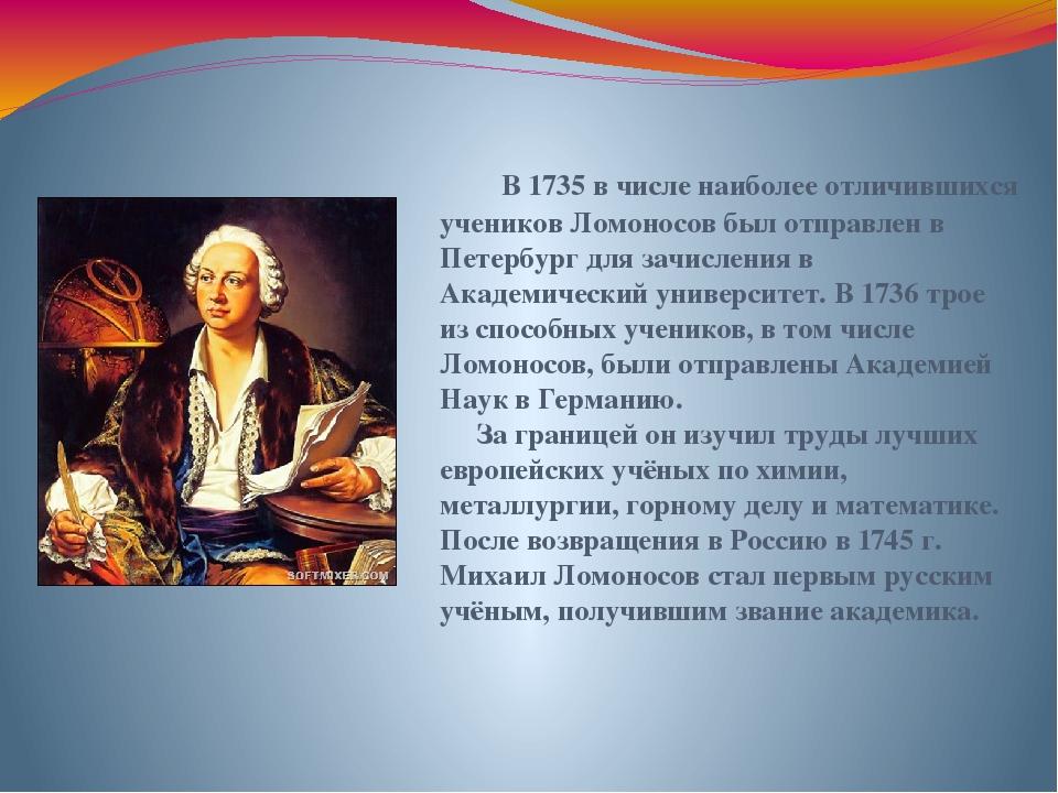 В 1735 в числе наиболее отличившихся учеников Ломоносов был отправлен в Петер...