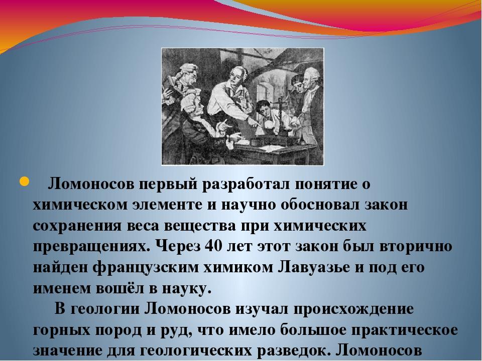 Ломоносов первый разработал понятие о химическом элементе и научно обосновал...