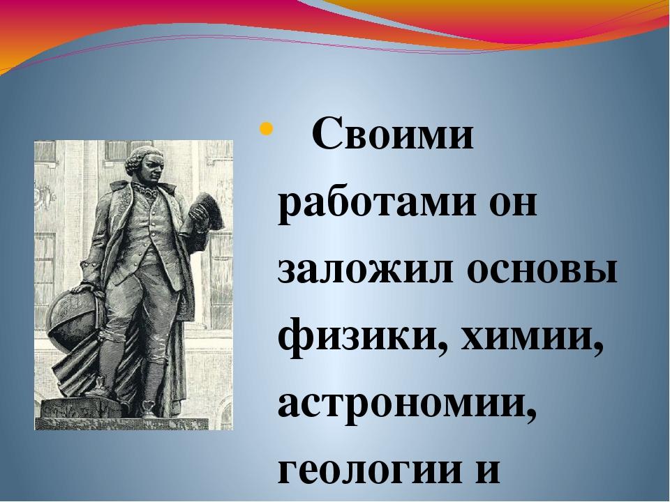 Своими работами он заложил основы физики, химии, астрономии, геологии и геогр...