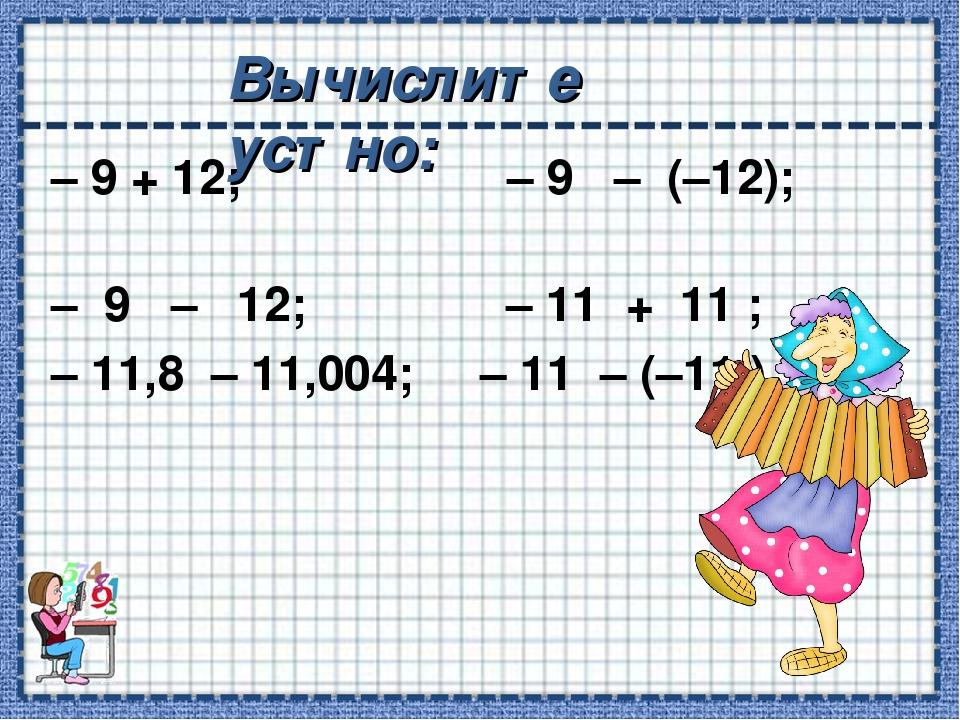 – 9 + 12; – 9 – (–12); – 9 – 12; – 11 + 11 ; – 11,8 – 11,004; – 11 – (–11 )....
