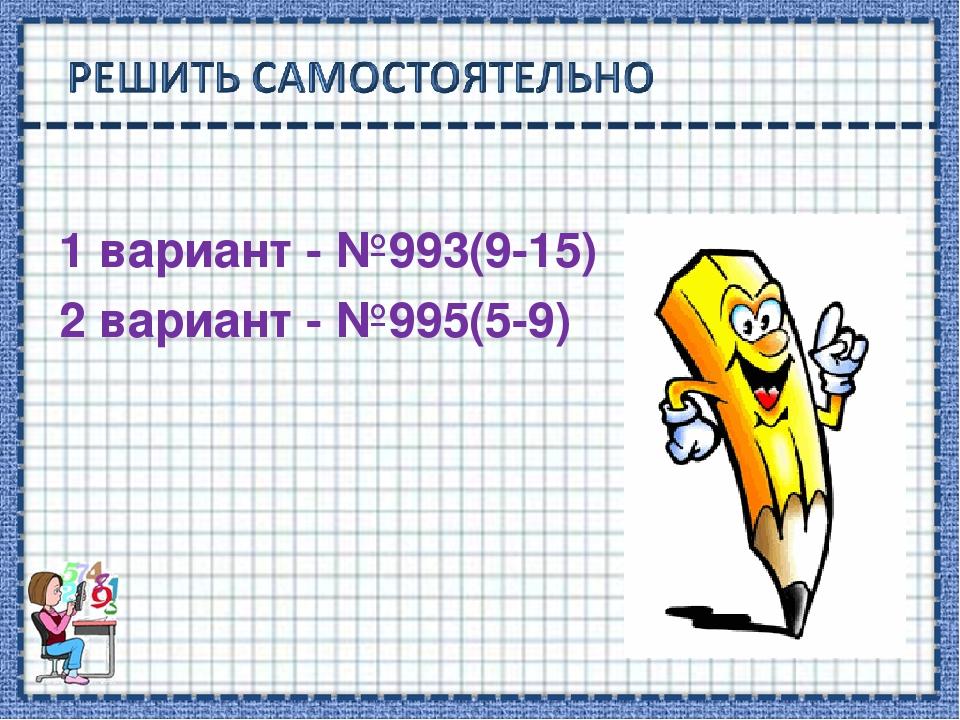 1 вариант - №993(9-15) 2 вариант - №995(5-9)