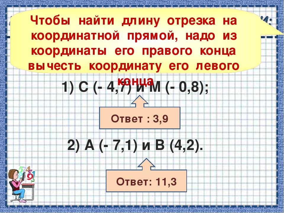 1) С (- 4,7) и М (- 0,8); 2) А (- 7,1) и В (4,2). Ответ : 3,9 Ответ: 11,3 Что...