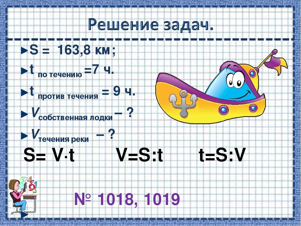 S = 163,8 км; t по течению =7 ч. t против течения = 9 ч. Vсобственная лодки –...