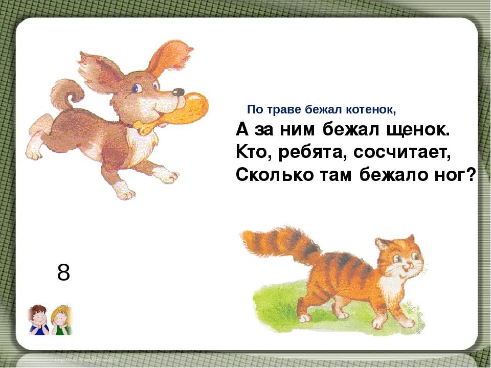 По траве бежал котенок, А за ним бежал щенок. Кто, ребята, сосчитает, Сколько...