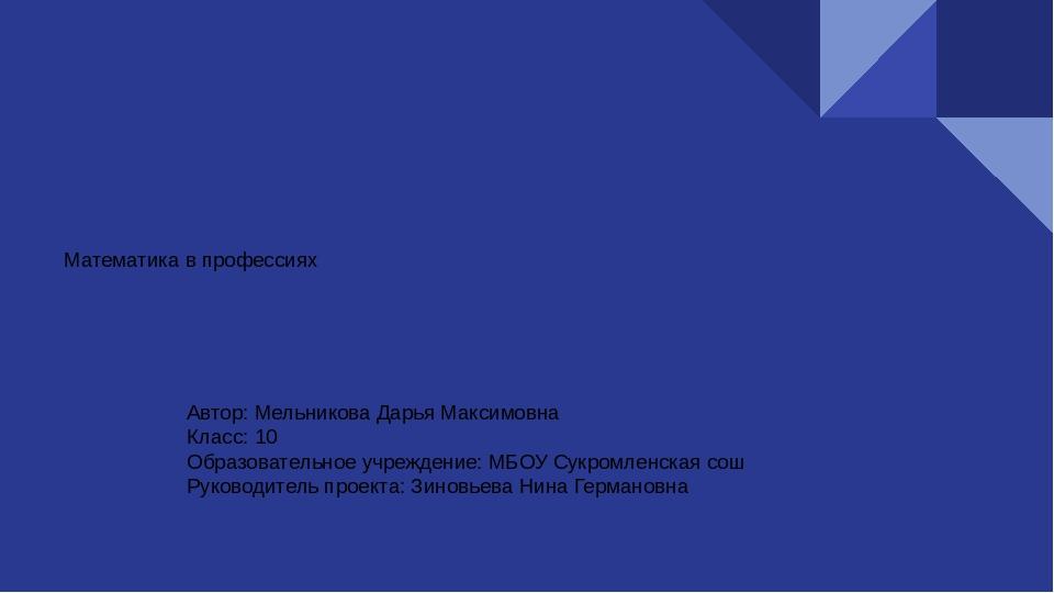 Математика в профессиях Автор: Мельникова Дарья Максимовна Класс: 10 Образова...