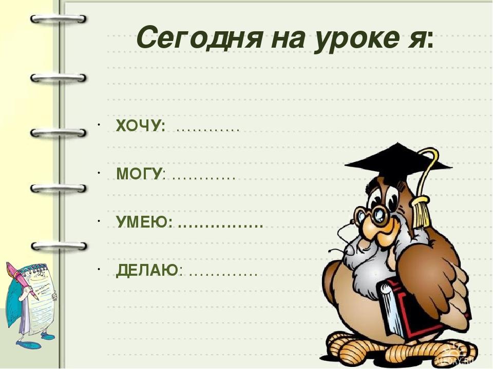 Сегодня на уроке я: ХОЧУ: ………… МОГУ: ………… УМЕЮ: ……………. ДЕЛАЮ: ………….