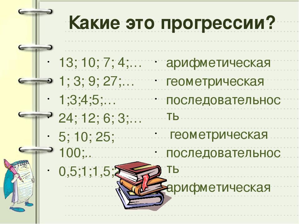 Какие это прогрессии? 13; 10; 7; 4;… 1; 3; 9; 27;… 1;3;4;5;… 24; 12; 6; 3;… 5...