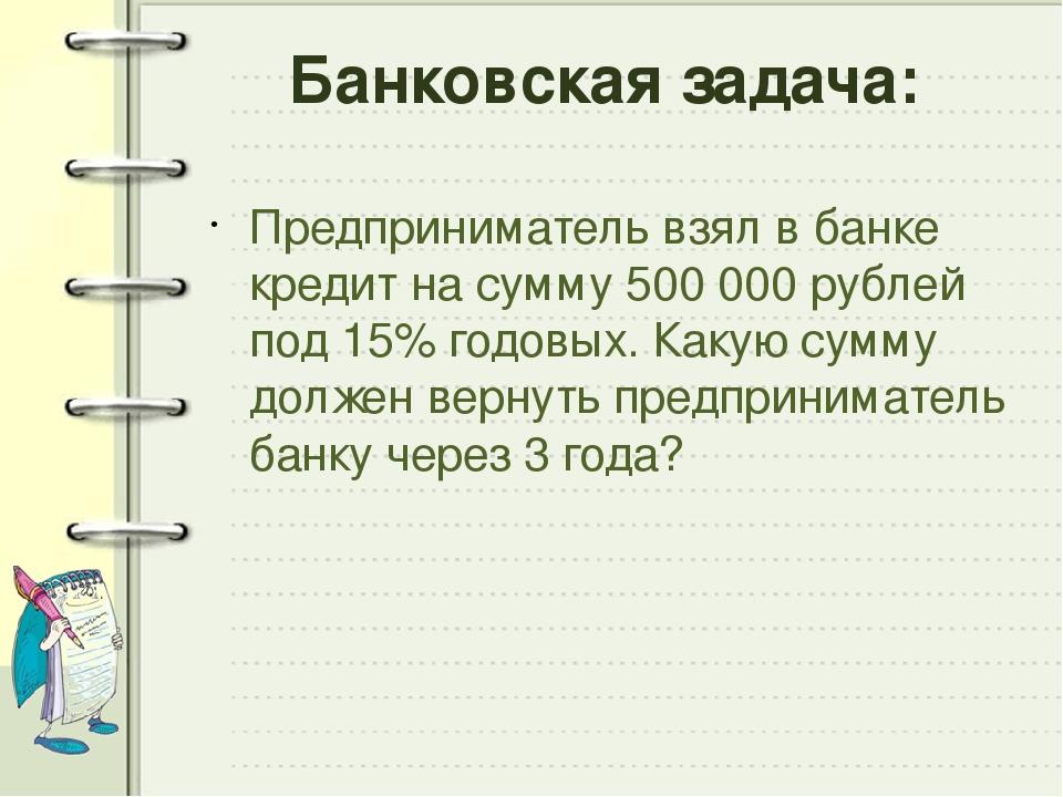 Банковская задача: Предприниматель взял в банке кредит на сумму 500 000 рубле...